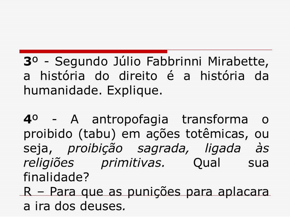 3º - Segundo Júlio Fabbrinni Mirabette, a história do direito é a história da humanidade. Explique. 4º - A antropofagia transforma o proibido (tabu) e