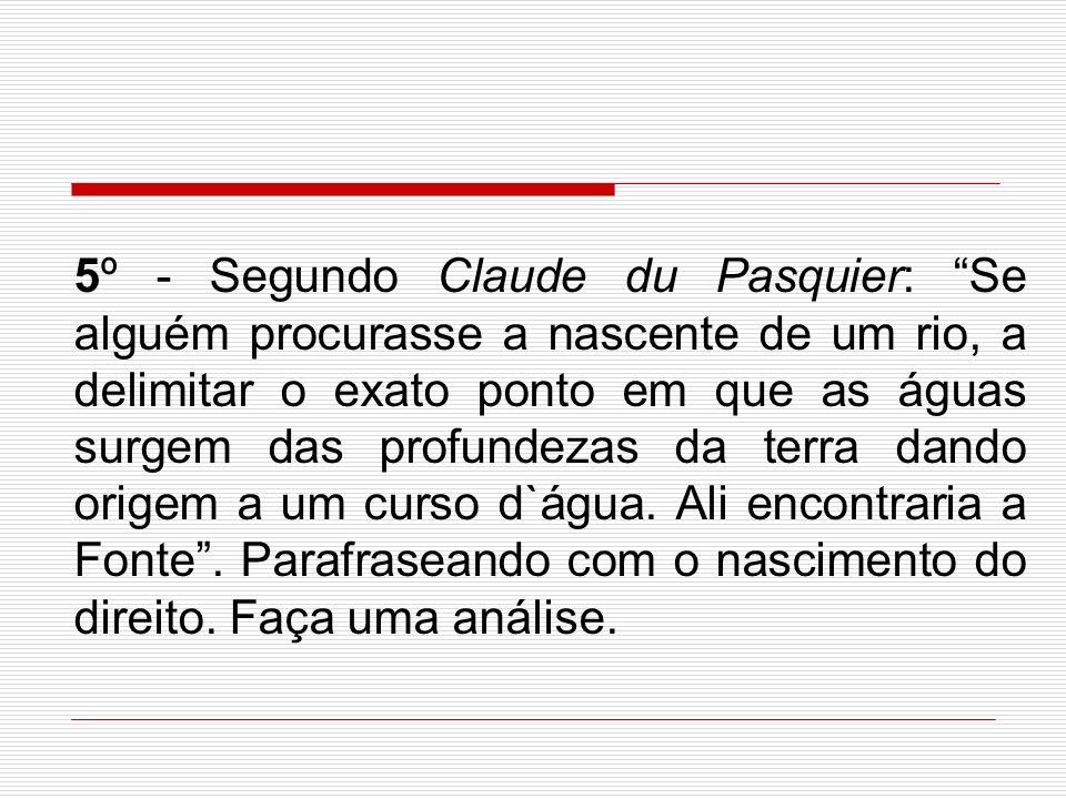 5º - Segundo Claude du Pasquier: Se alguém procurasse a nascente de um rio, a delimitar o exato ponto em que as águas surgem das profundezas da terra