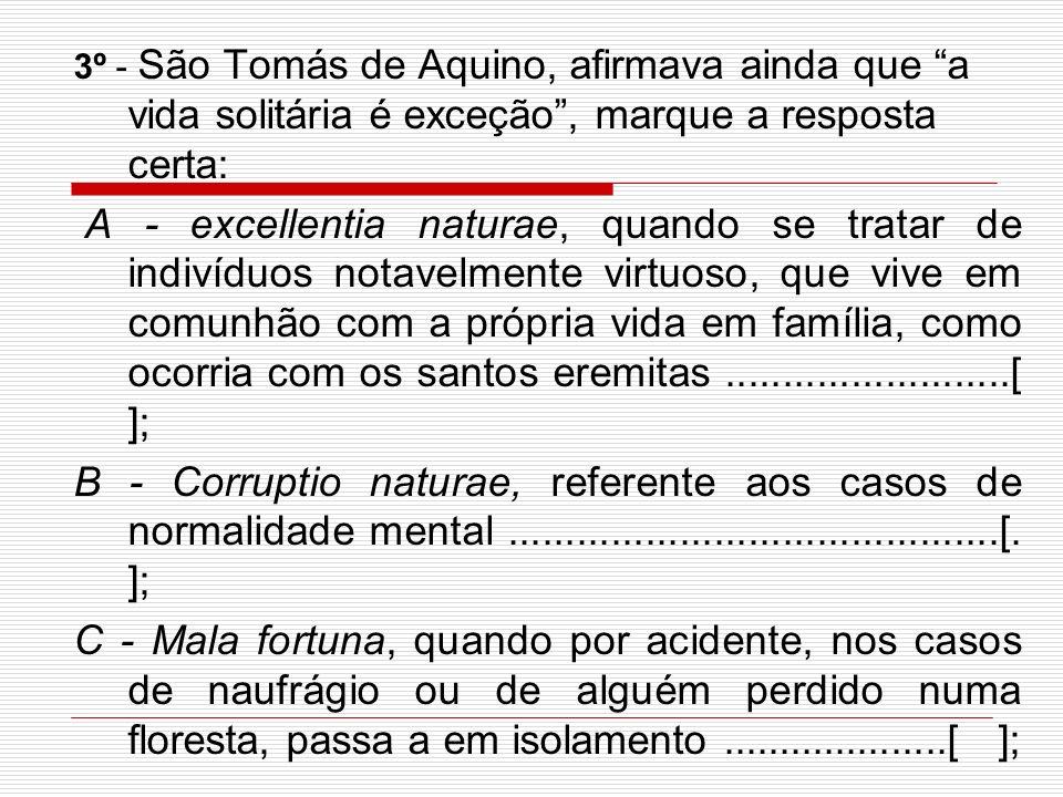 3º - São Tomás de Aquino, afirmava ainda que a vida solitária é exceção, marque a resposta certa: A - excellentia naturae, quando se tratar de indivíduos notavelmente virtuoso, que vive em comunhão com a própria vida em família, como ocorria com os santos eremitas.........................[ ]; B - Corruptio naturae, referente aos casos de normalidade mental...........................................[.