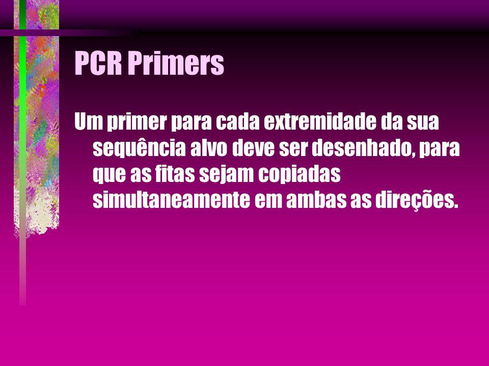 PCR Primers Um primer para cada extremidade da sua sequência alvo deve ser desenhado, para que as fitas sejam copiadas simultaneamente em ambas as dir