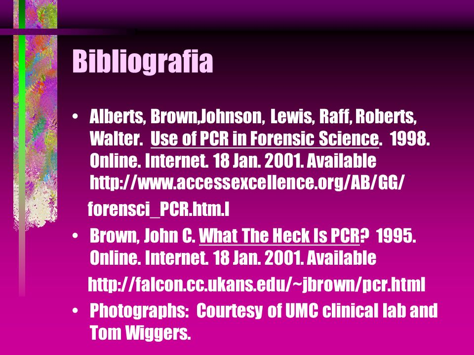 Bibliografia Alberts, Brown,Johnson, Lewis, Raff, Roberts, Walter. Use of PCR in Forensic Science. 1998. Online. Internet. 18 Jan. 2001. Available htt
