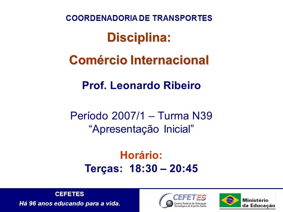 CEFETES Há 96 anos educando para a vida. Disciplina: Comércio Internacional Prof. Leonardo Ribeiro Período 2007/1 – Turma N39 Apresentação Inicial Hor