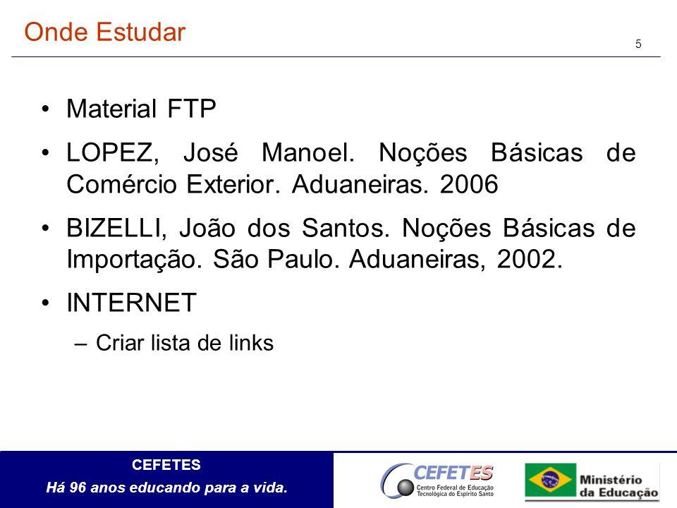 CEFETES Há 96 anos educando para a vida. 5 Onde Estudar Material FTP LOPEZ, José Manoel. Noções Básicas de Comércio Exterior. Aduaneiras. 2006 BIZELLI