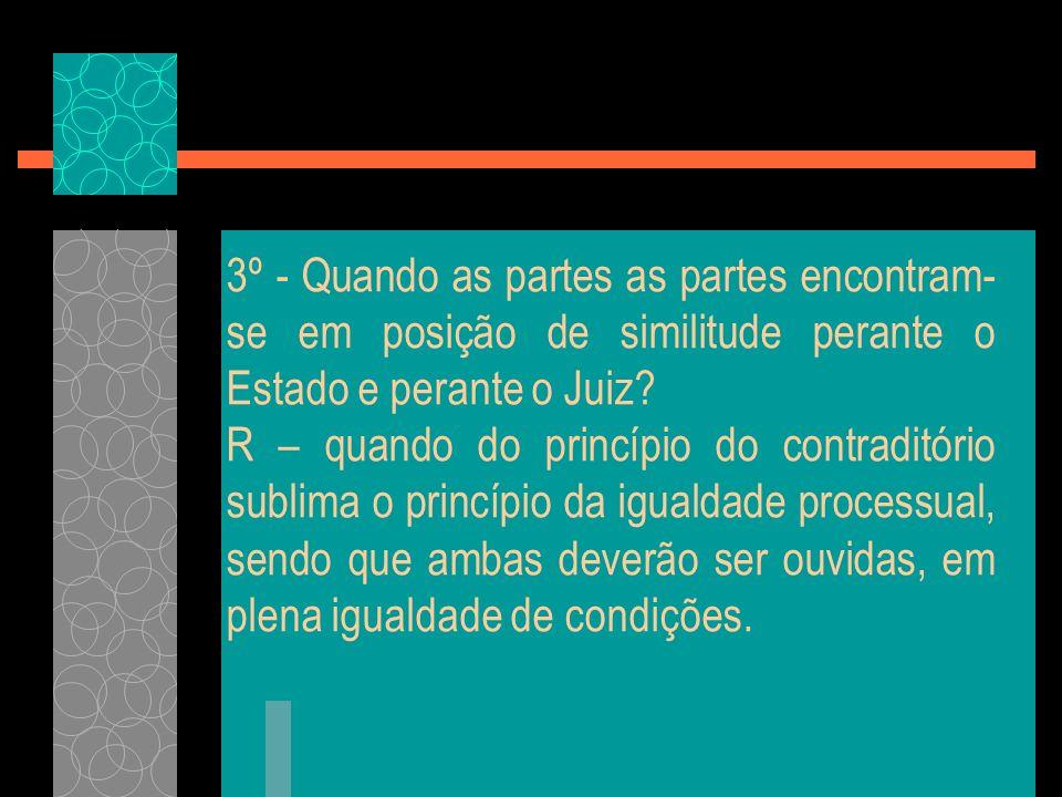 3º - Quando as partes as partes encontram- se em posição de similitude perante o Estado e perante o Juiz? R – quando do princípio do contraditório sub