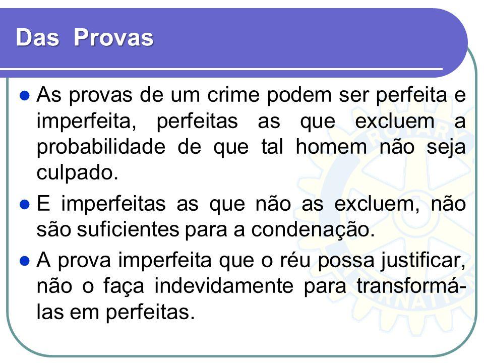 Das Provas As provas de um crime podem ser perfeita e imperfeita, perfeitas as que excluem a probabilidade de que tal homem não seja culpado. E imperf