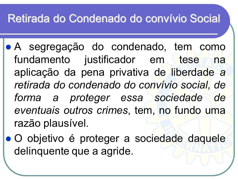 Retirada do Condenado do convívio Social A segregação do condenado, tem como fundamento justificador em tese na aplicação da pena privativa de liberda
