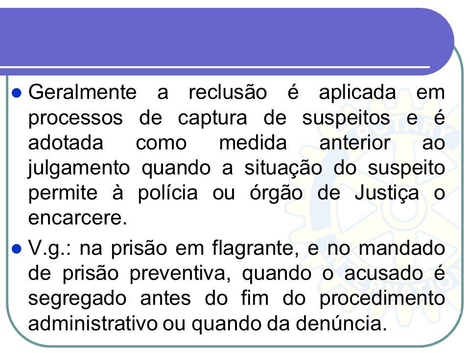 Geralmente a reclusão é aplicada em processos de captura de suspeitos e é adotada como medida anterior ao julgamento quando a situação do suspeito per