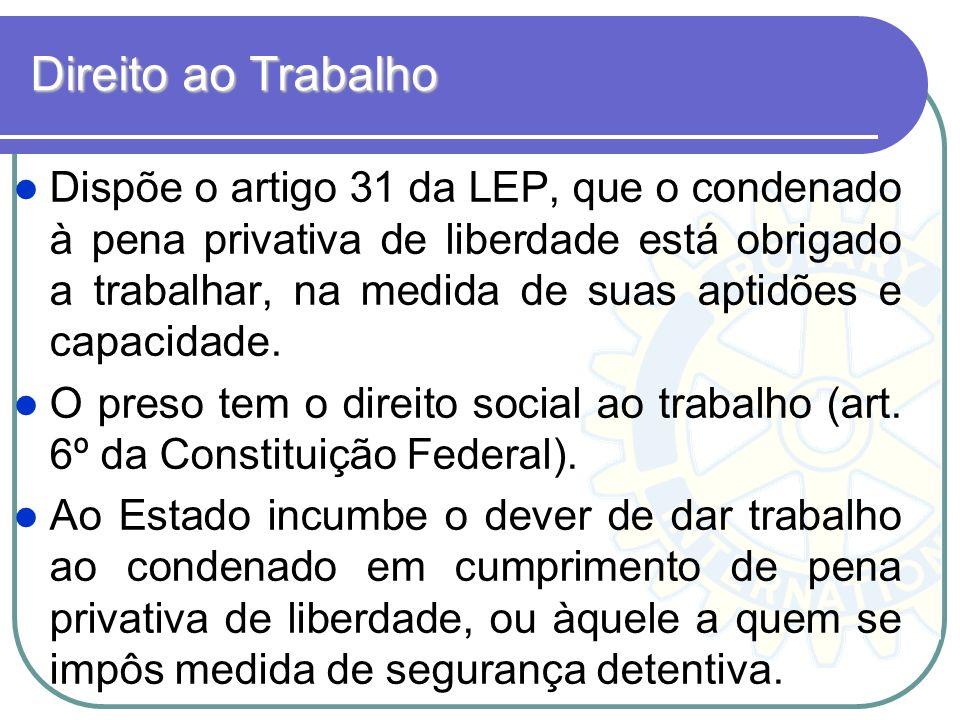 Direito ao Trabalho Dispõe o artigo 31 da LEP, que o condenado à pena privativa de liberdade está obrigado a trabalhar, na medida de suas aptidões e c
