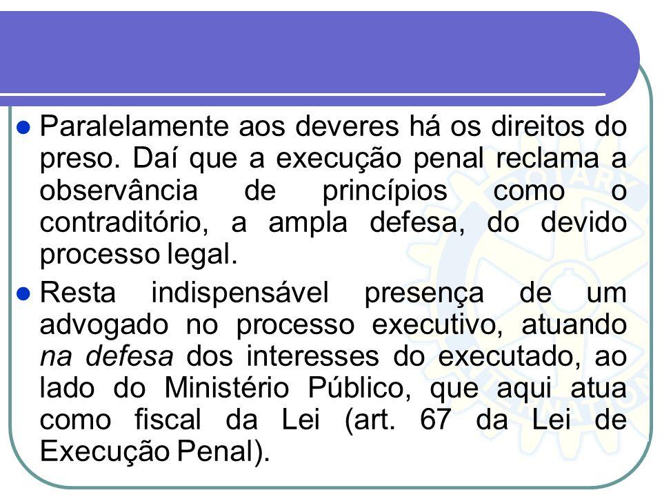Paralelamente aos deveres há os direitos do preso. Daí que a execução penal reclama a observância de princípios como o contraditório, a ampla defesa,