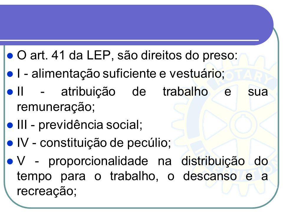 O art. 41 da LEP, são direitos do preso: I - alimentação suficiente e vestuário; II - atribuição de trabalho e sua remuneração; III - previdência soci