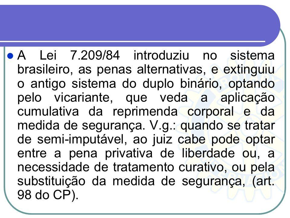 A Lei 7.209/84 introduziu no sistema brasileiro, as penas alternativas, e extinguiu o antigo sistema do duplo binário, optando pelo vicariante, que ve