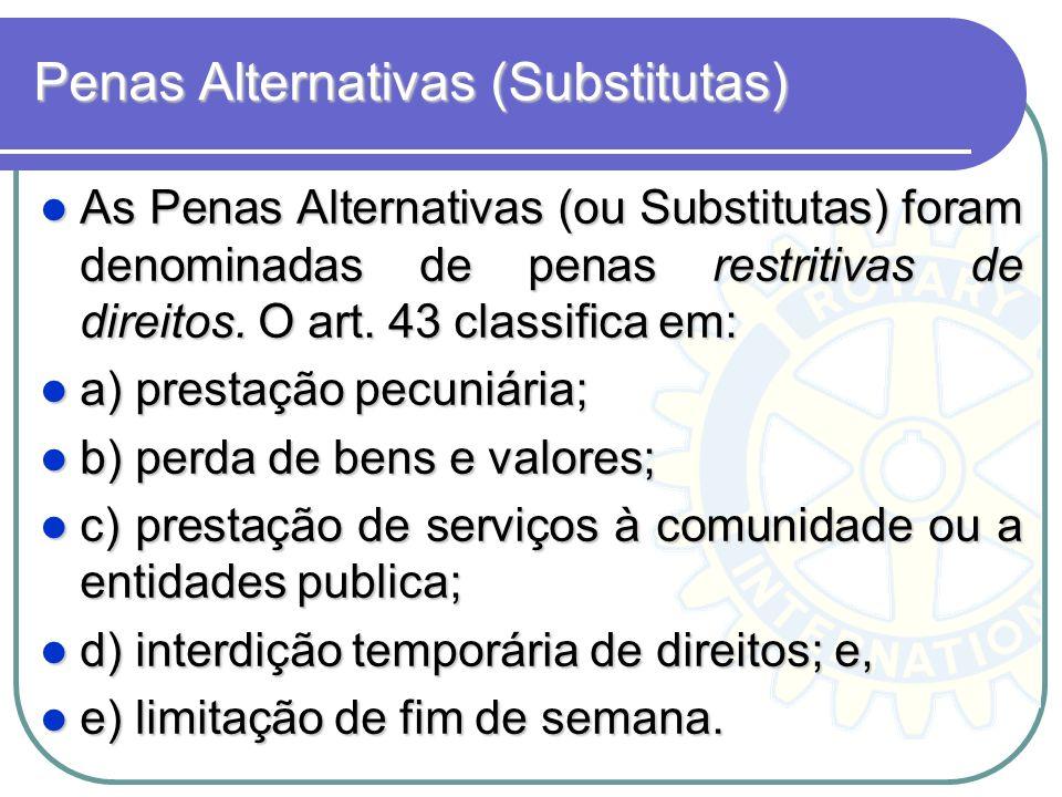 Penas Alternativas (Substitutas) As Penas Alternativas (ou Substitutas) foram denominadas de penas restritivas de direitos. O art. 43 classifica em: A