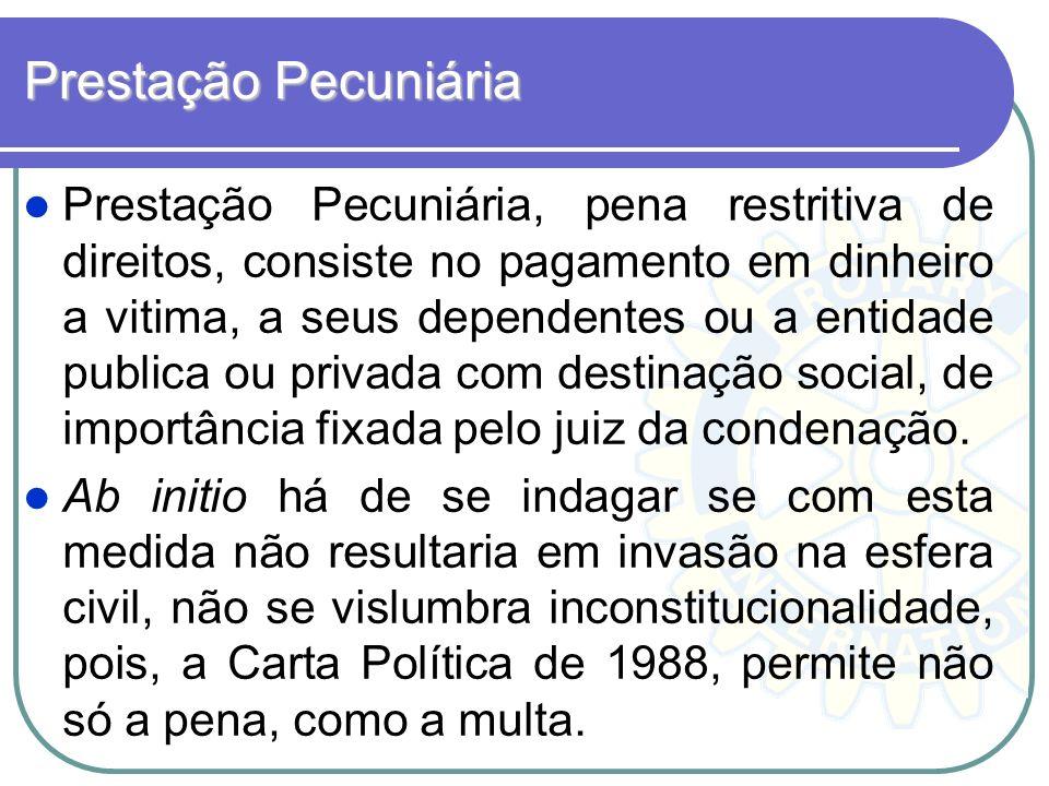 Prestação Pecuniária Prestação Pecuniária, pena restritiva de direitos, consiste no pagamento em dinheiro a vitima, a seus dependentes ou a entidade p