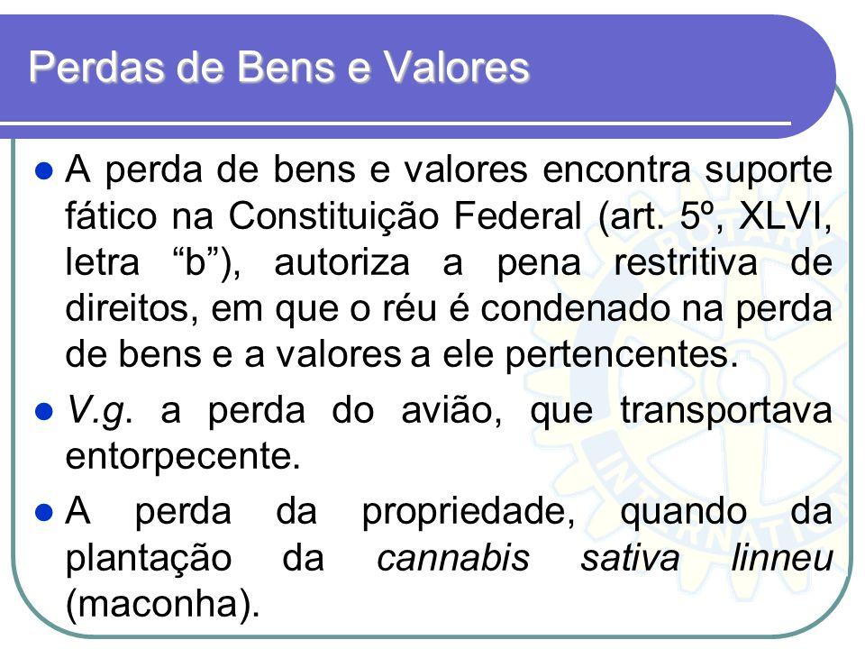 Perdas de Bens e Valores A perda de bens e valores encontra suporte fático na Constituição Federal (art. 5º, XLVI, letra b), autoriza a pena restritiv