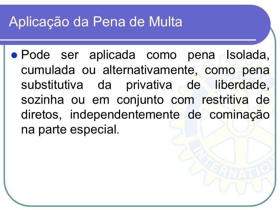 Aplicação da Pena de Multa Pode ser aplicada como pena Isolada, cumulada ou alternativamente, como pena substitutiva da privativa de liberdade, sozinh