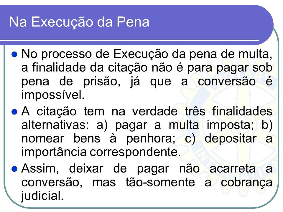 Na Execução da Pena No processo de Execução da pena de multa, a finalidade da citação não é para pagar sob pena de prisão, já que a conversão é imposs