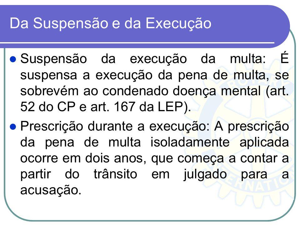 Da Suspensão e da Execução Suspensão da execução da multa: É suspensa a execução da pena de multa, se sobrevém ao condenado doença mental (art. 52 do