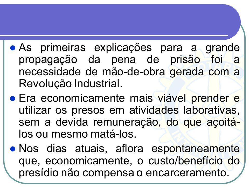 As primeiras explicações para a grande propagação da pena de prisão foi a necessidade de mão-de-obra gerada com a Revolução Industrial. Era economicam