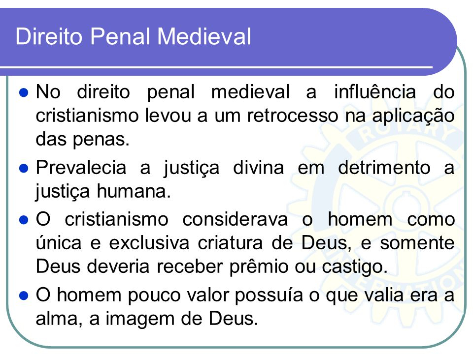 Direito Penal Medieval No direito penal medieval a influência do cristianismo levou a um retrocesso na aplicação das penas. Prevalecia a justiça divin