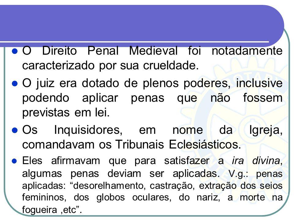 O Direito Penal Medieval foi notadamente caracterizado por sua crueldade. O juiz era dotado de plenos poderes, inclusive podendo aplicar penas que não