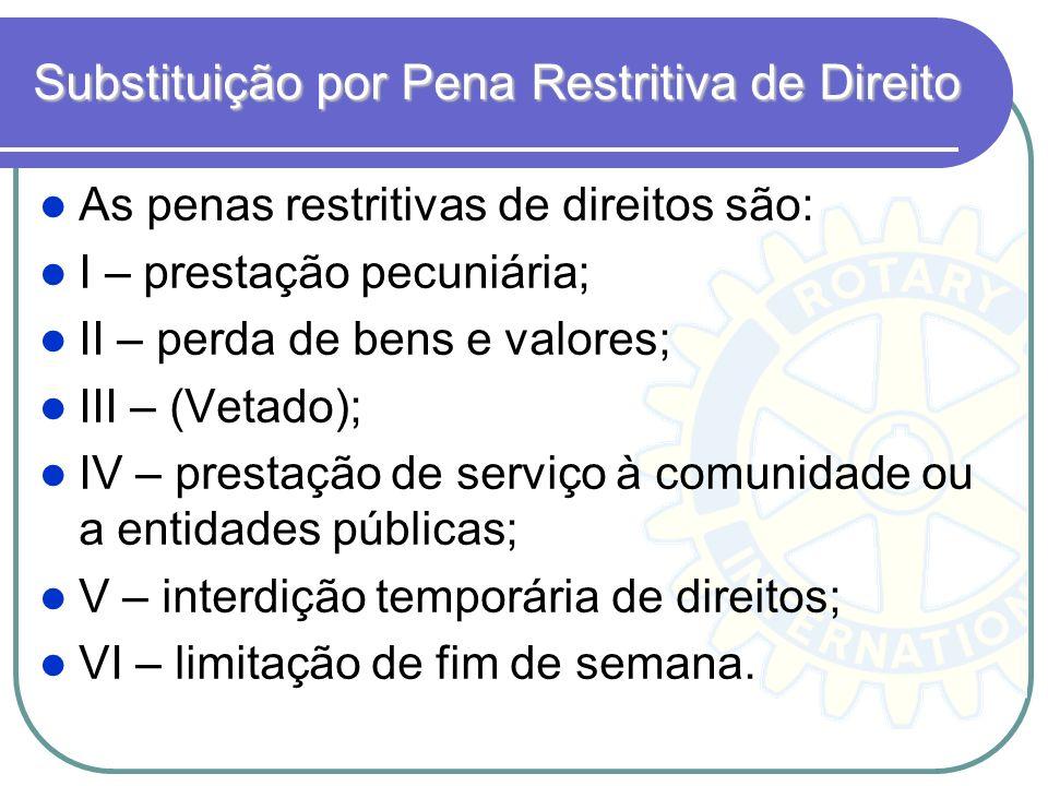 Substituição por Pena Restritiva de Direito As penas restritivas de direitos são: I – prestação pecuniária; II – perda de bens e valores; III – (Vetad