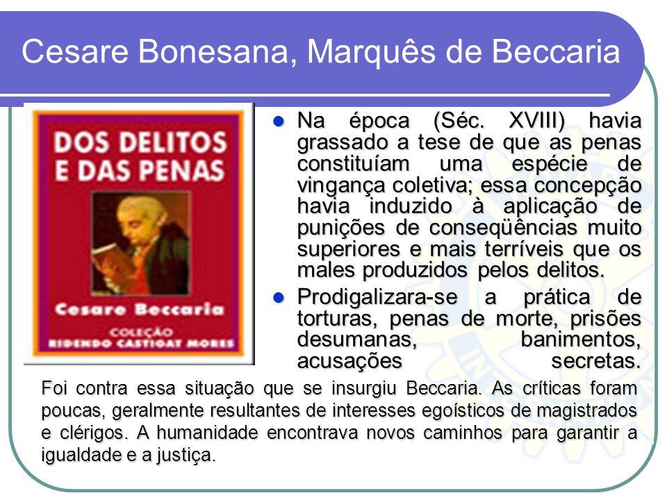 Cesare Bonesana, Marquês de Beccaria Na época (Séc. XVIII) havia grassado a tese de que as penas constituíam uma espécie de vingança coletiva; essa co