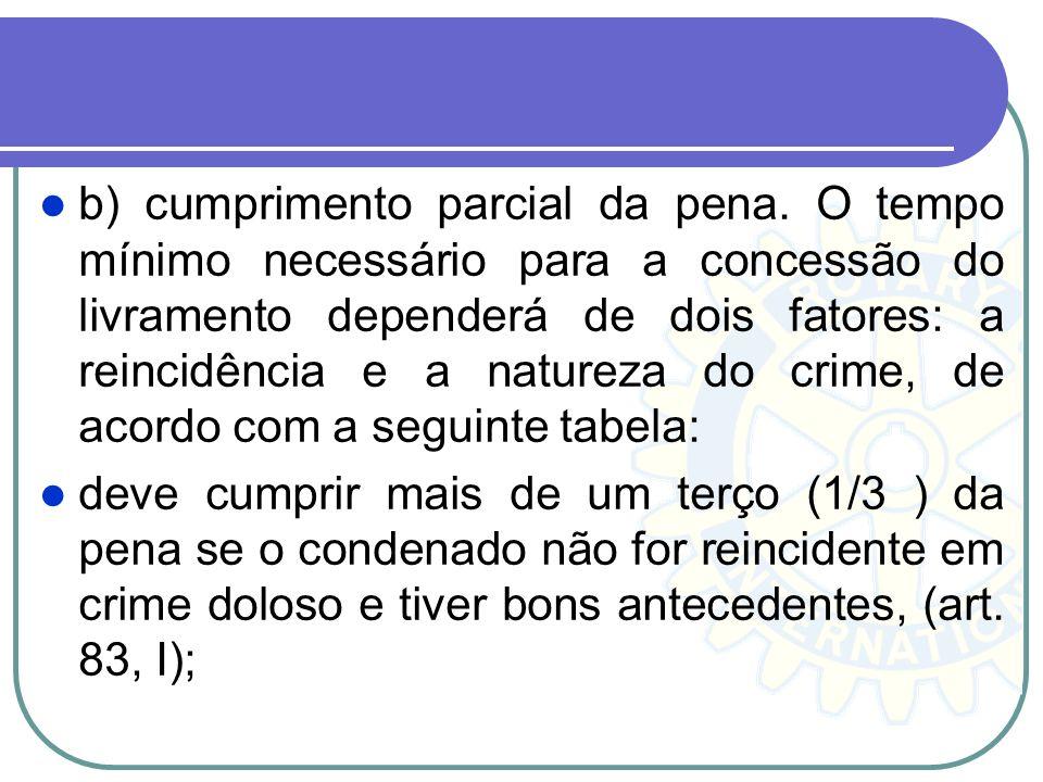 b) cumprimento parcial da pena. O tempo mínimo necessário para a concessão do livramento dependerá de dois fatores: a reincidência e a natureza do cri