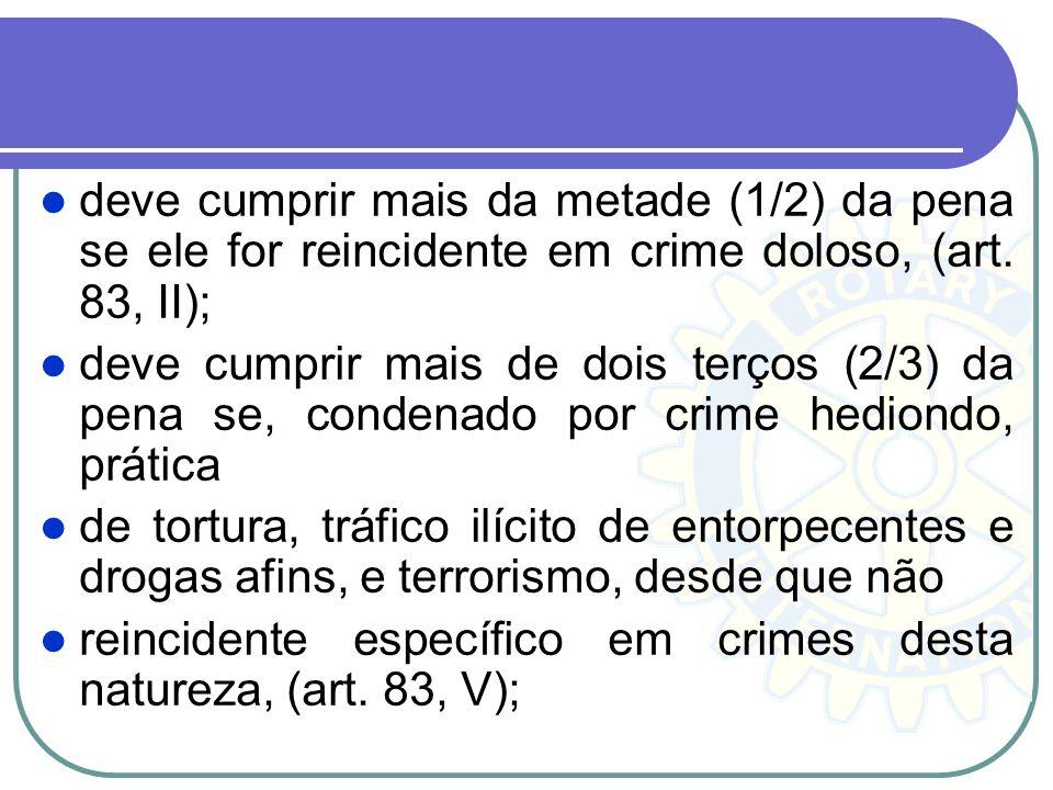 deve cumprir mais da metade (1/2) da pena se ele for reincidente em crime doloso, (art. 83, II); deve cumprir mais de dois terços (2/3) da pena se, co