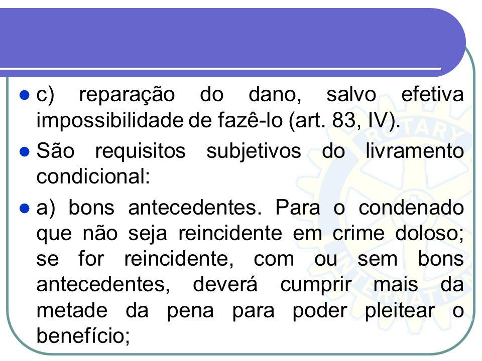 c) reparação do dano, salvo efetiva impossibilidade de fazê-lo (art. 83, IV). São requisitos subjetivos do livramento condicional: a) bons antecedente