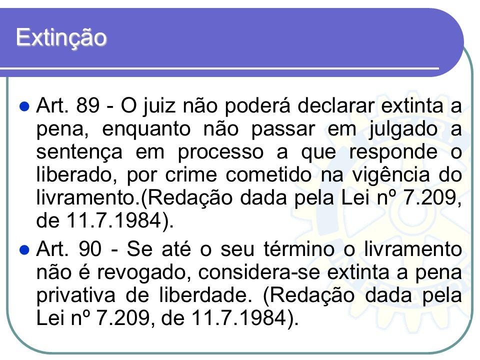 Extinção Art. 89 - O juiz não poderá declarar extinta a pena, enquanto não passar em julgado a sentença em processo a que responde o liberado, por cri