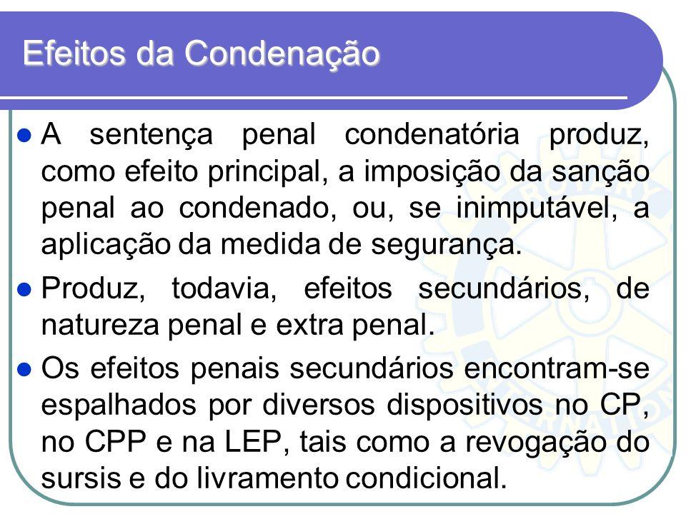 Efeitos da Condenação A sentença penal condenatória produz, como efeito principal, a imposição da sanção penal ao condenado, ou, se inimputável, a apl