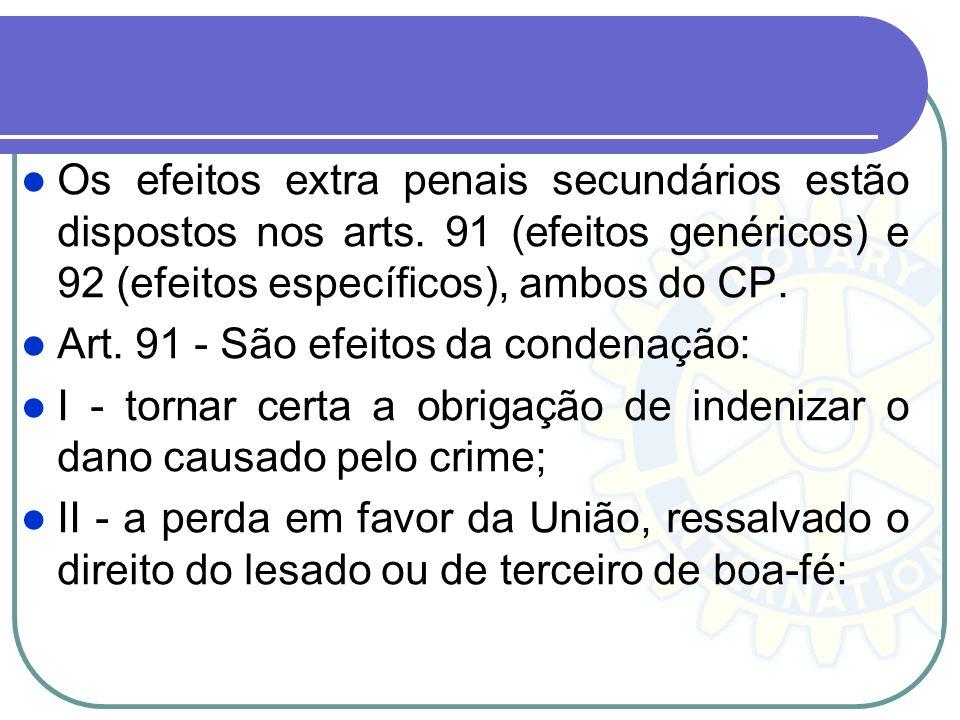 Os efeitos extra penais secundários estão dispostos nos arts. 91 (efeitos genéricos) e 92 (efeitos específicos), ambos do CP. Art. 91 - São efeitos da
