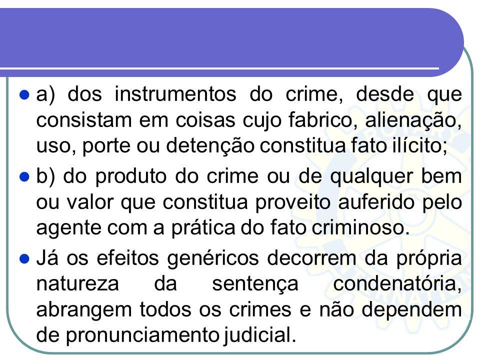 a) dos instrumentos do crime, desde que consistam em coisas cujo fabrico, alienação, uso, porte ou detenção constitua fato ilícito; b) do produto do c