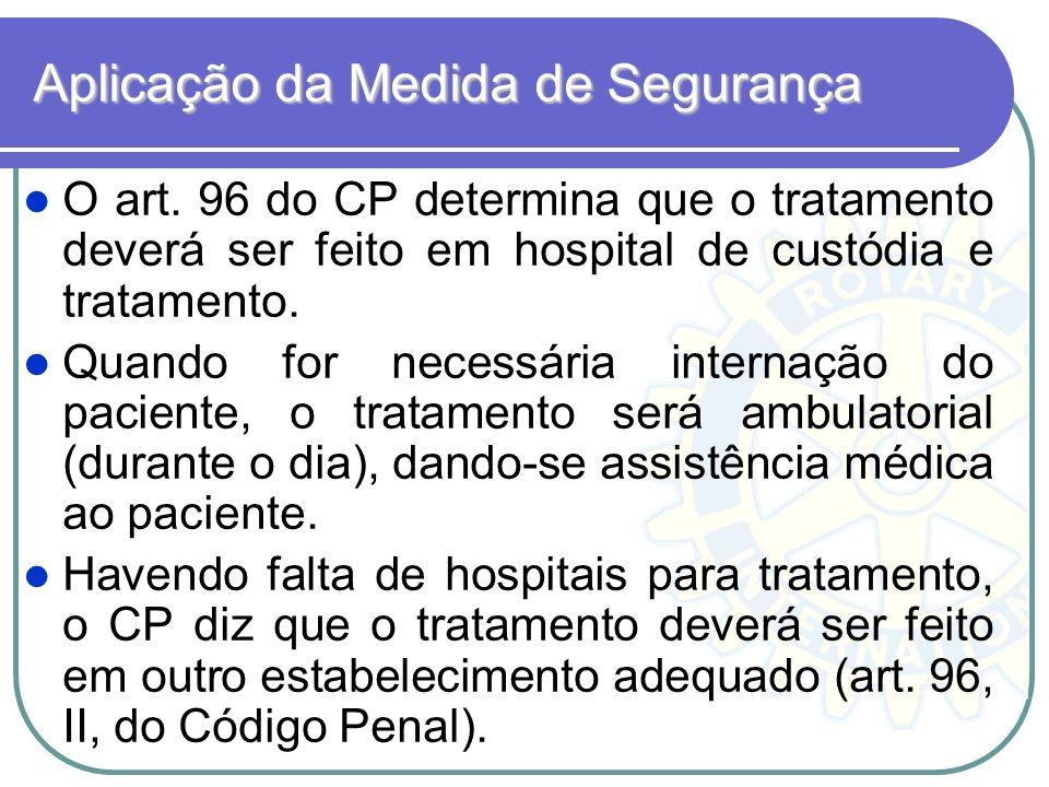 Aplicação da Medida de Segurança O art. 96 do CP determina que o tratamento deverá ser feito em hospital de custódia e tratamento. Quando for necessár
