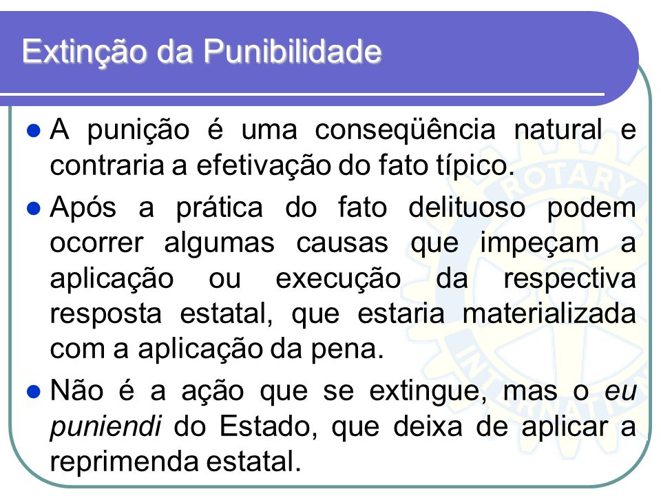Extinção da Punibilidade A punição é uma conseqüência natural e contraria a efetivação do fato típico. Após a prática do fato delituoso podem ocorrer