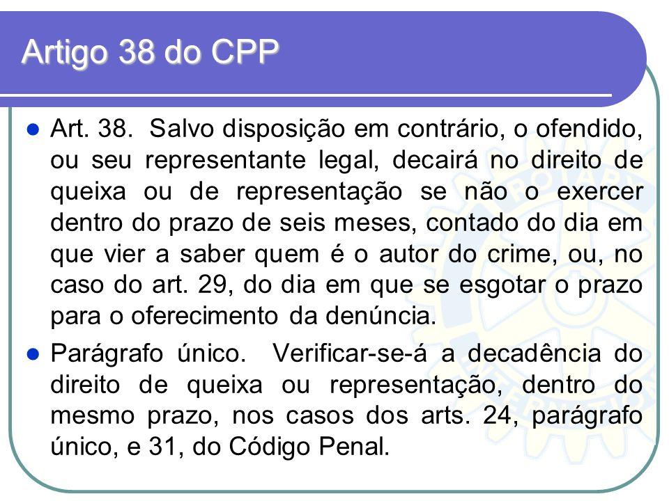 Artigo 38 do CPP Art. 38. Salvo disposição em contrário, o ofendido, ou seu representante legal, decairá no direito de queixa ou de representação se n