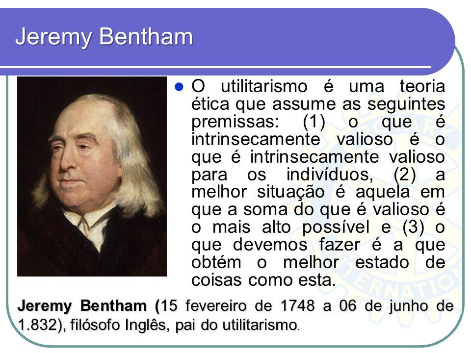 Jeremy Bentham O utilitarismo é uma teoria ética que assume as seguintes premissas: (1) o que é intrinsecamente valioso é o que é intrinsecamente vali