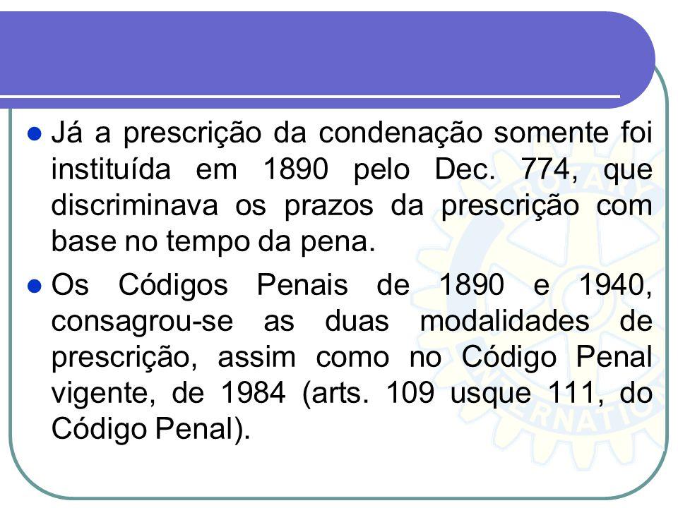 Já a prescrição da condenação somente foi instituída em 1890 pelo Dec. 774, que discriminava os prazos da prescrição com base no tempo da pena. Os Cód