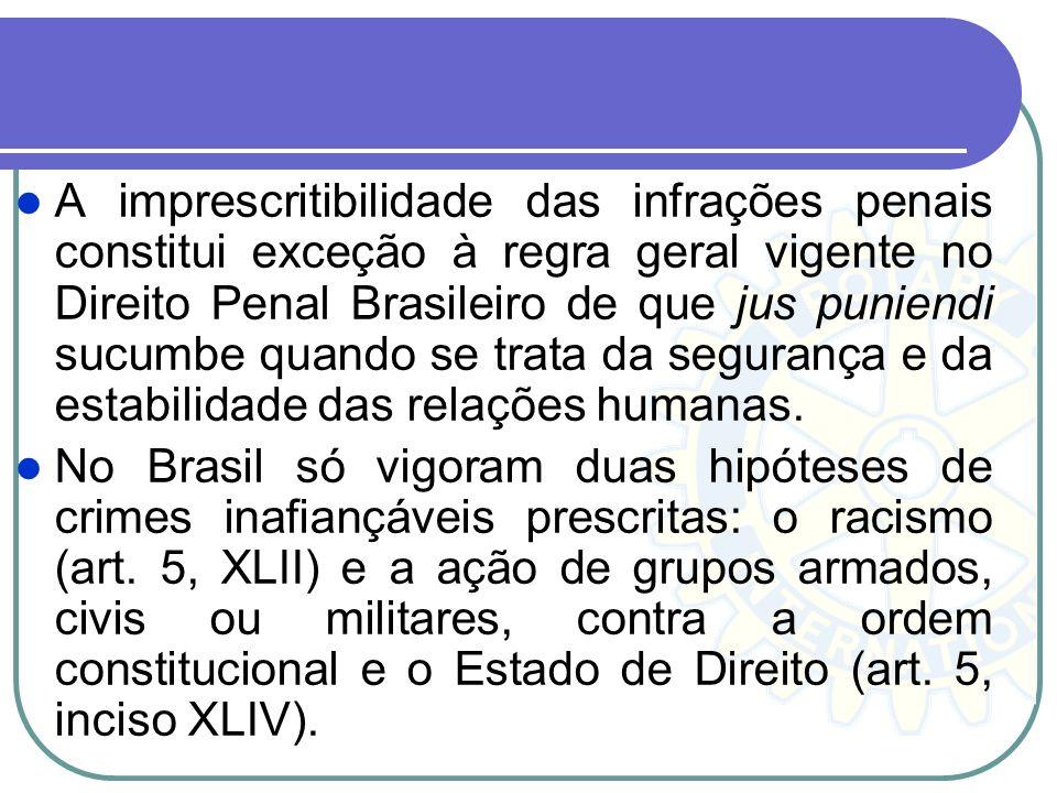 A imprescritibilidade das infrações penais constitui exceção à regra geral vigente no Direito Penal Brasileiro de que jus puniendi sucumbe quando se t