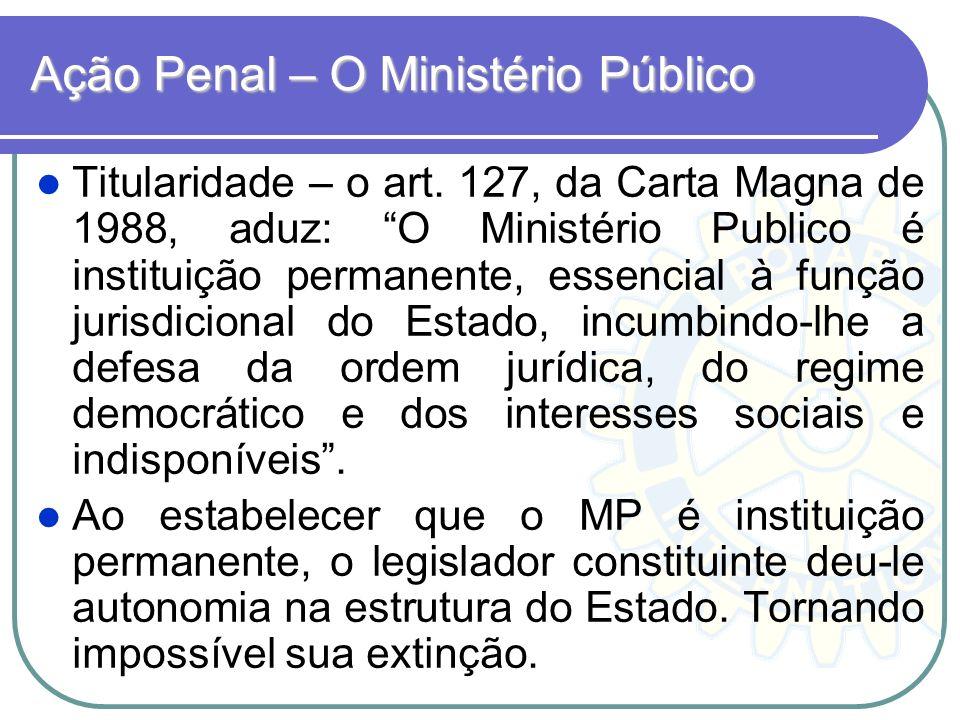 Ação Penal – O Ministério Público Titularidade – o art. 127, da Carta Magna de 1988, aduz: O Ministério Publico é instituição permanente, essencial à