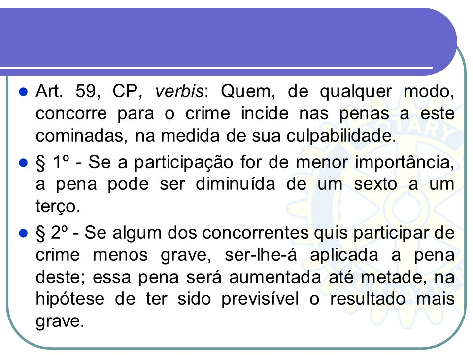 Art. 59, CP, verbis: Quem, de qualquer modo, concorre para o crime incide nas penas a este cominadas, na medida de sua culpabilidade. § 1º - Se a part