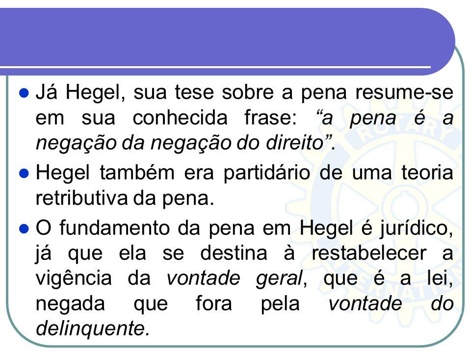 Já Hegel, sua tese sobre a pena resume-se em sua conhecida frase: a pena é a negação da negação do direito. Hegel também era partidário de uma teoria