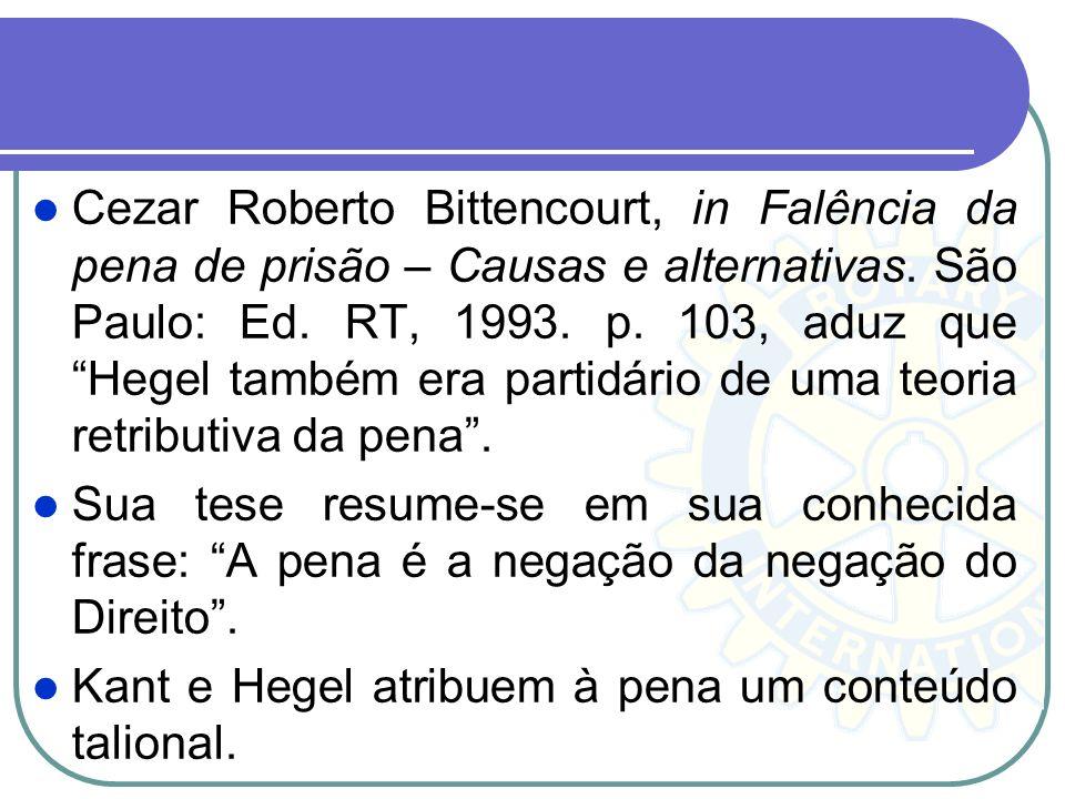 Cezar Roberto Bittencourt, in Falência da pena de prisão – Causas e alternativas. São Paulo: Ed. RT, 1993. p. 103, aduz que Hegel também era partidári