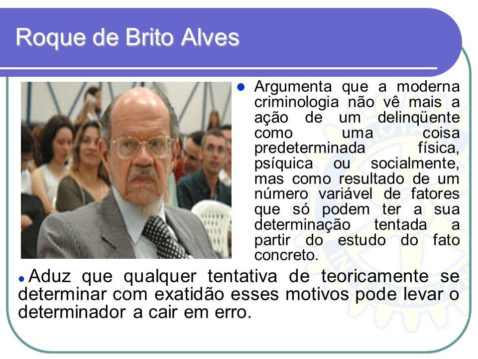 Roque de Brito Alves Argumenta que a moderna criminologia não vê mais a ação de um delinqüente como uma coisa predeterminada física, psíquica ou socia