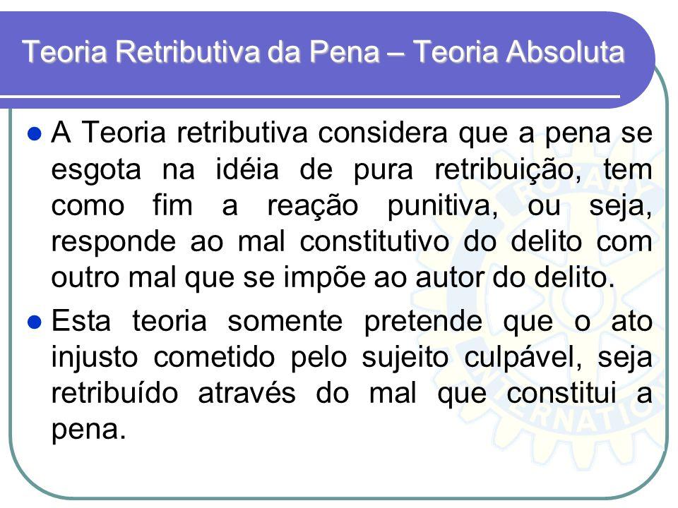 Teoria Retributiva da Pena – Teoria Absoluta A Teoria retributiva considera que a pena se esgota na idéia de pura retribuição, tem como fim a reação p