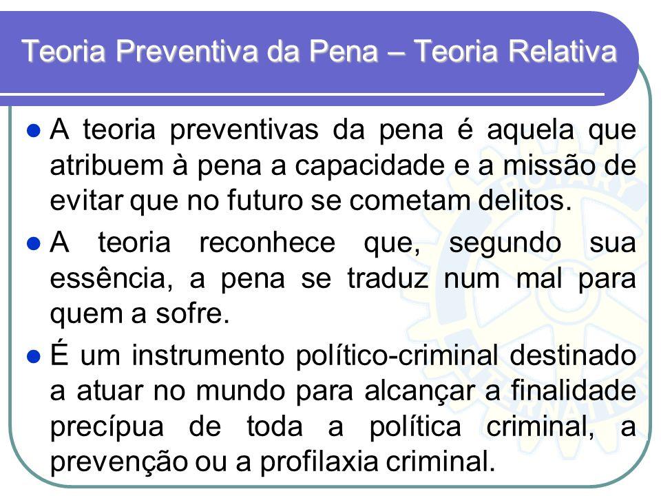 Teoria Preventiva da Pena – Teoria Relativa A teoria preventivas da pena é aquela que atribuem à pena a capacidade e a missão de evitar que no futuro