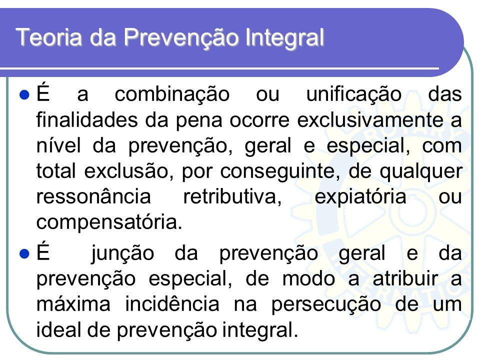 Teoria da Prevenção Integral É a combinação ou unificação das finalidades da pena ocorre exclusivamente a nível da prevenção, geral e especial, com to