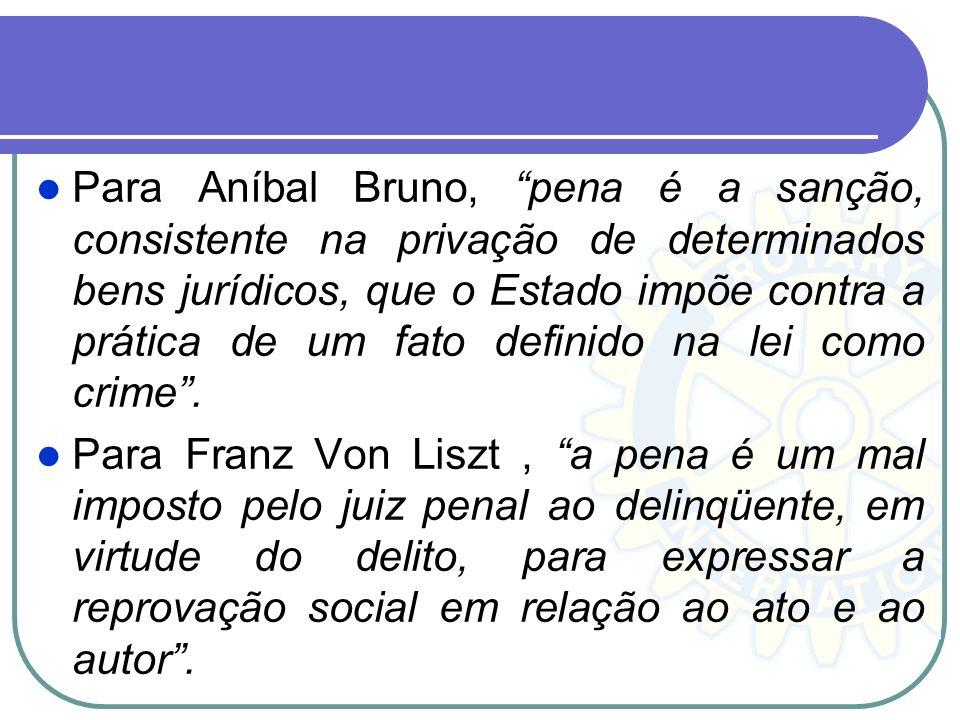 Para Aníbal Bruno, pena é a sanção, consistente na privação de determinados bens jurídicos, que o Estado impõe contra a prática de um fato definido na