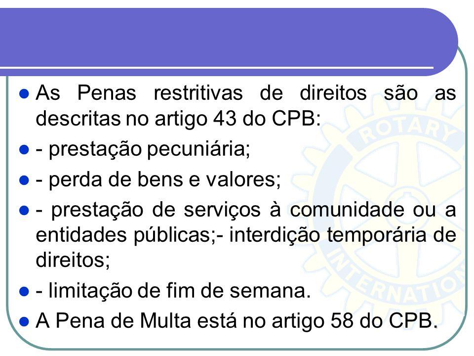 As Penas restritivas de direitos são as descritas no artigo 43 do CPB: - prestação pecuniária; - perda de bens e valores; - prestação de serviços à co