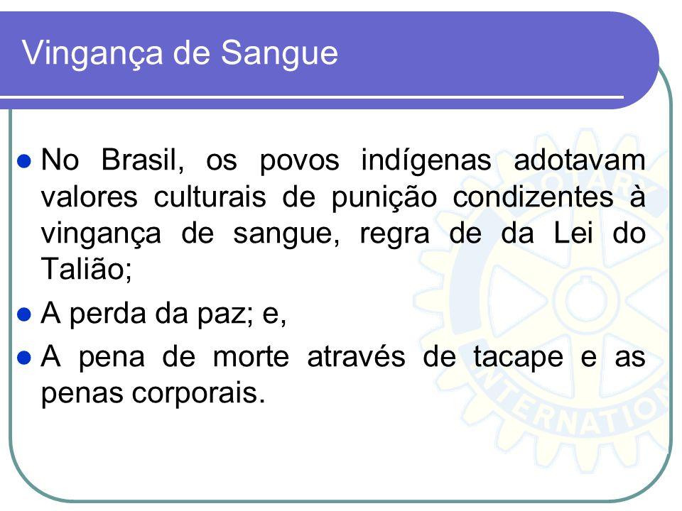 Vingança de Sangue No Brasil, os povos indígenas adotavam valores culturais de punição condizentes à vingança de sangue, regra de da Lei do Talião; A